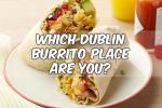 Which Dublin Burrito Place Are You?